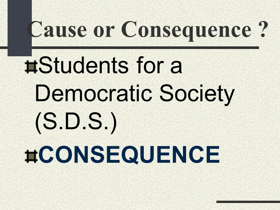 Cause or Consequence Students for a Democratic Society (S.D.S.) CONSEQUENCE