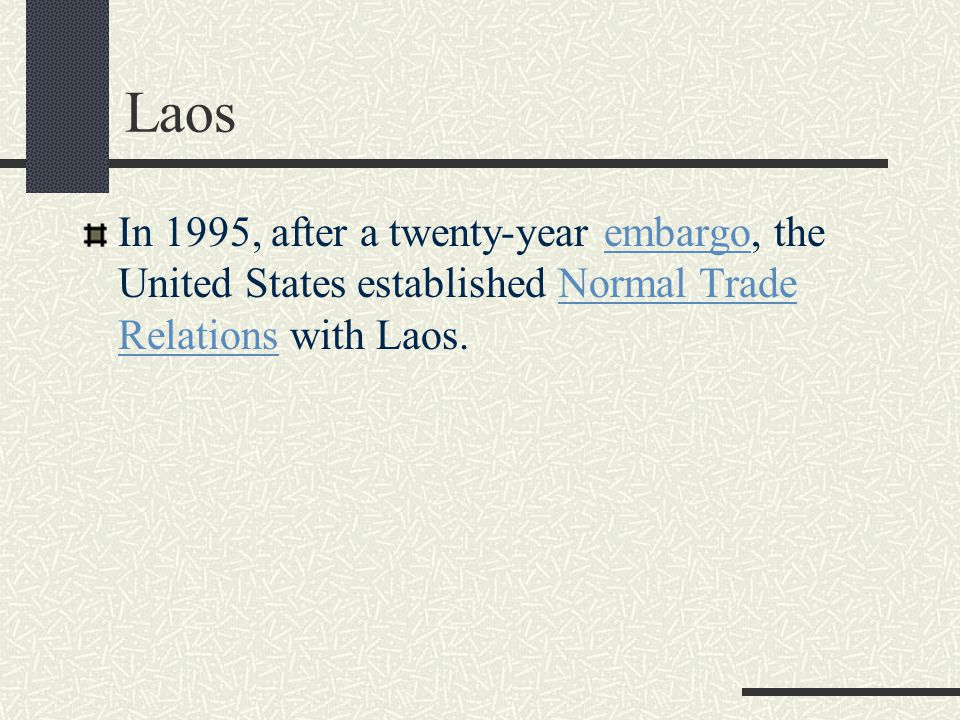 Laos In 1995, after a twenty-year embargo, the United States established Normal Trade Relations with Laos.