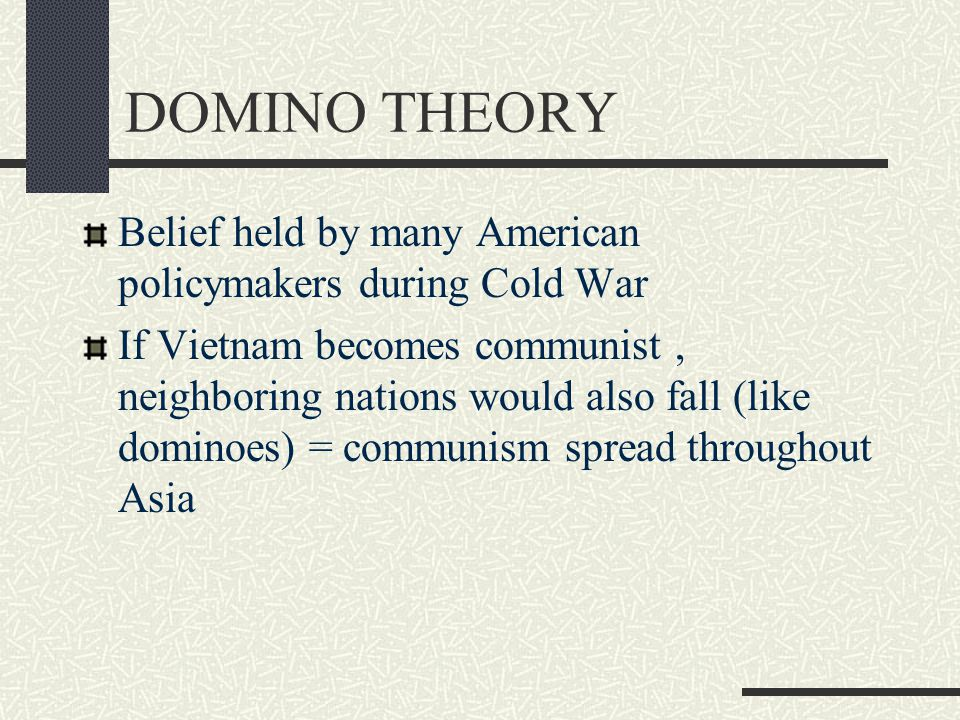 DOMINO THEORY Belief held by many American policymakers during Cold War.