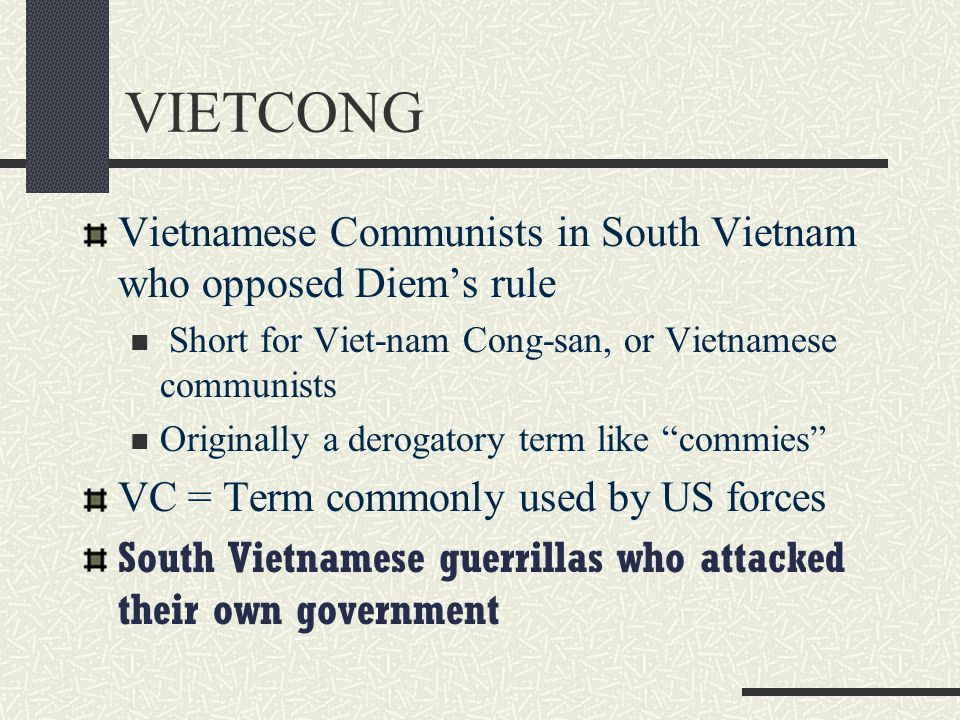 VIETCONG Vietnamese Communists in South Vietnam who opposed Diem's rule. Short for Viet-nam Cong-san, or Vietnamese communists.
