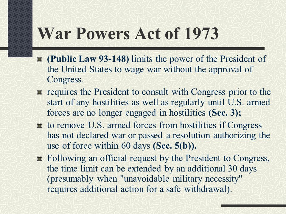 War Powers Act of 1973 (Public Law 93-148) limits the power of the President of the United States to wage war without the approval of Congress.