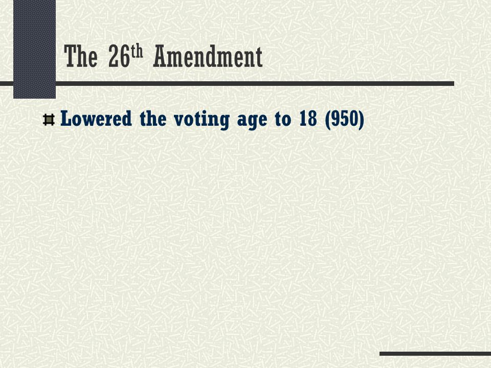 The 26th Amendment Lowered the voting age to 18 (950)