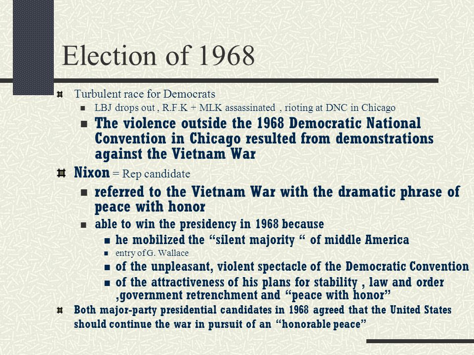 Election of 1968 Turbulent race for Democrats. LBJ drops out , R.F.K + MLK assassinated , rioting at DNC in Chicago.