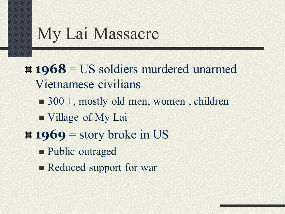 My Lai Massacre 1968 = US soldiers murdered unarmed Vietnamese civilians. 300 +, mostly old men, women , children.