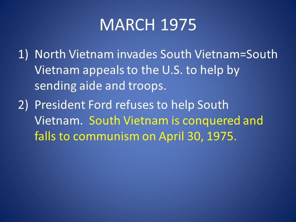 MARCH 1975 North Vietnam invades South Vietnam=South Vietnam appeals to the U.S. to help by sending aide and troops.