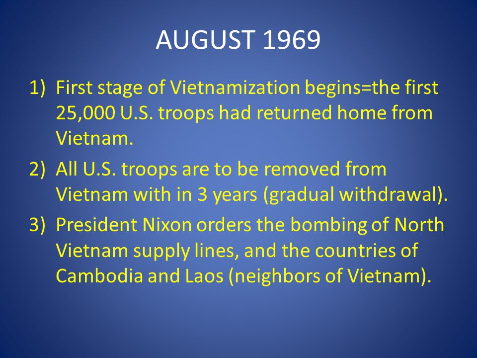 AUGUST 1969 First stage of Vietnamization begins=the first 25,000 U.S. troops had returned home from Vietnam.