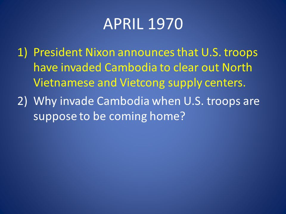 APRIL 1970 President Nixon announces that U.S. troops have invaded Cambodia to clear out North Vietnamese and Vietcong supply centers.