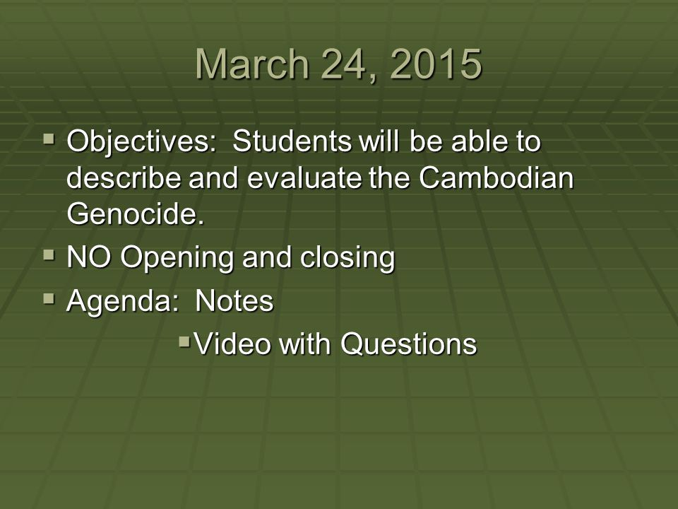 March 24, 2015 Objectives: Students will be able to describe and evaluate the Cambodian Genocide. NO Opening and closing.