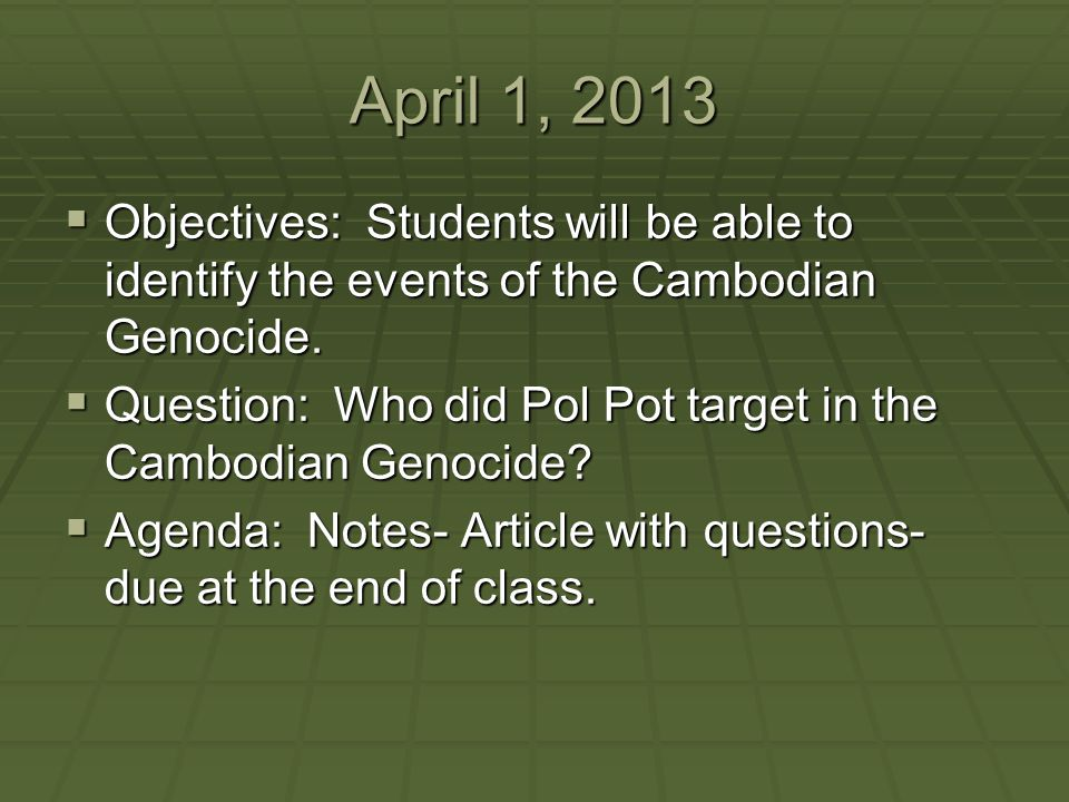 April 1, 2013 Objectives: Students will be able to identify the events of the Cambodian Genocide.