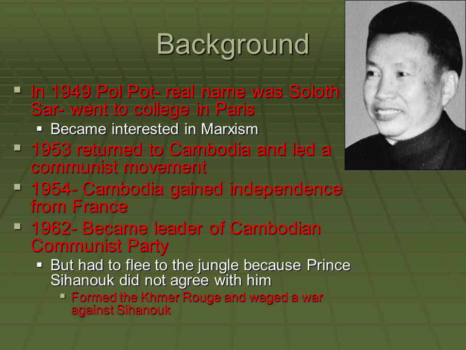 Background In 1949 Pol Pot- real name was Soloth Sar- went to college in Paris. Became interested in Marxism.