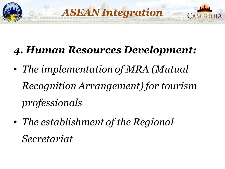 ASEAN Integration 4. Human Resources Development: The implementation of MRA (Mutual Recognition Arrangement) for tourism professionals.