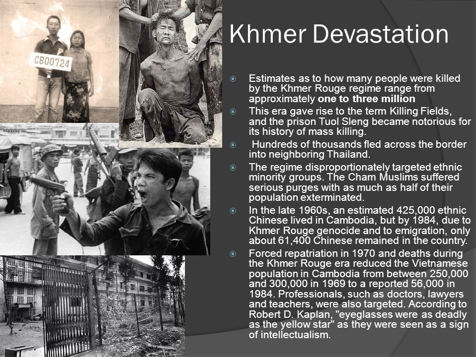 Khmer Devastation Estimates as to how many people were killed by the Khmer Rouge regime range from approximately one to three million.