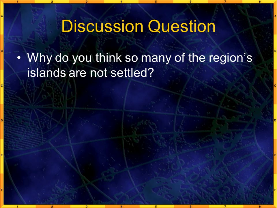 Discussion Question Why do you think so many of the region's islands are not settled