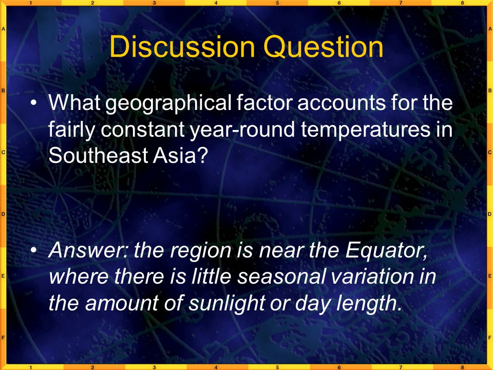 Discussion Question What geographical factor accounts for the fairly constant year-round temperatures in Southeast Asia