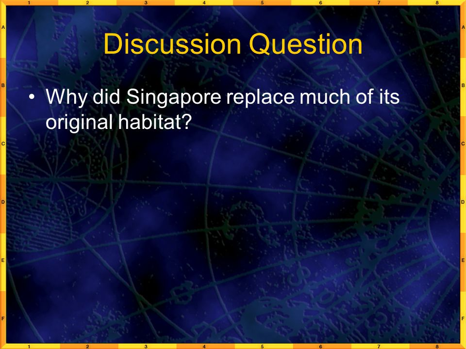 Discussion Question Why did Singapore replace much of its original habitat