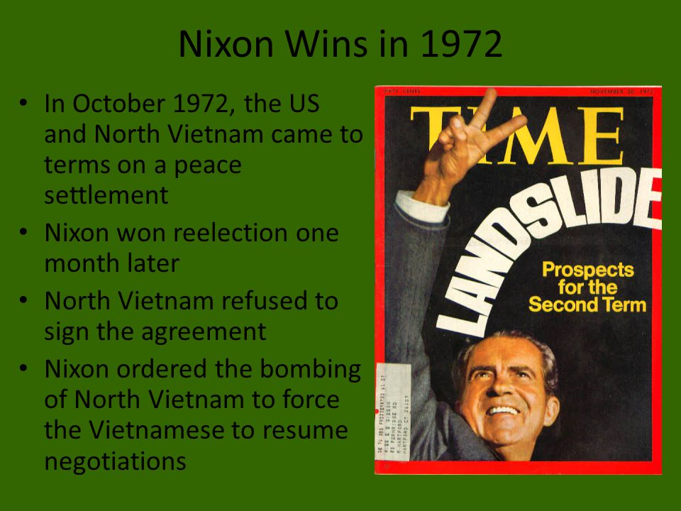 Nixon Wins in 1972 In October 1972, the US and North Vietnam came to terms on a peace settlement. Nixon won reelection one month later.