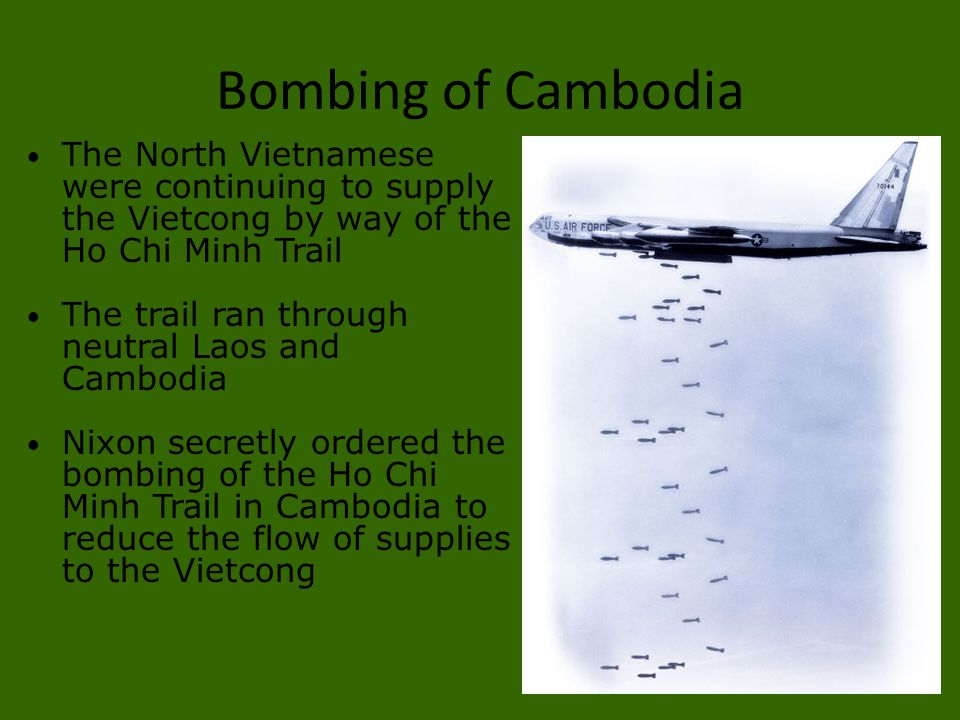 Bombing of Cambodia The North Vietnamese were continuing to supply the Vietcong by way of the Ho Chi Minh Trail.