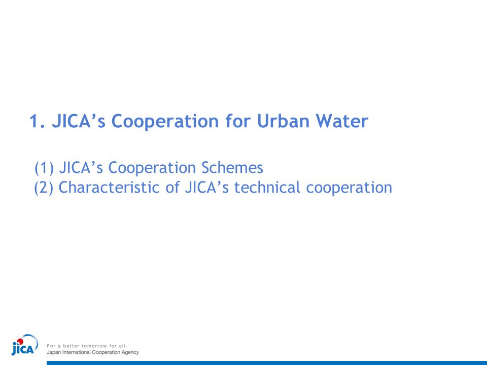 1. JICA's Cooperation for Urban Water (1) JICA's Cooperation Schemes (2) Characteristic of JICA's technical cooperation