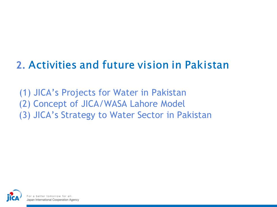 2. Activities and future vision in Pakistan (1) JICA's Projects for Water in Pakistan (2) Concept of JICA/WASA Lahore Model (3) JICA's Strategy to Water Sector in Pakistan