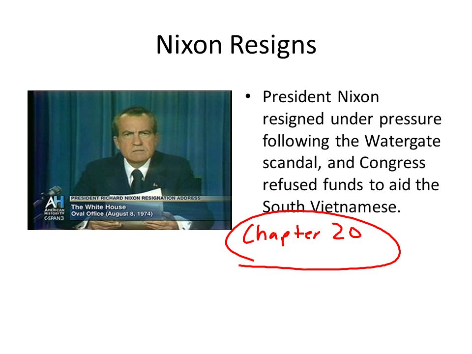 Nixon Resigns President Nixon resigned under pressure following the Watergate scandal, and Congress refused funds to aid the South Vietnamese.