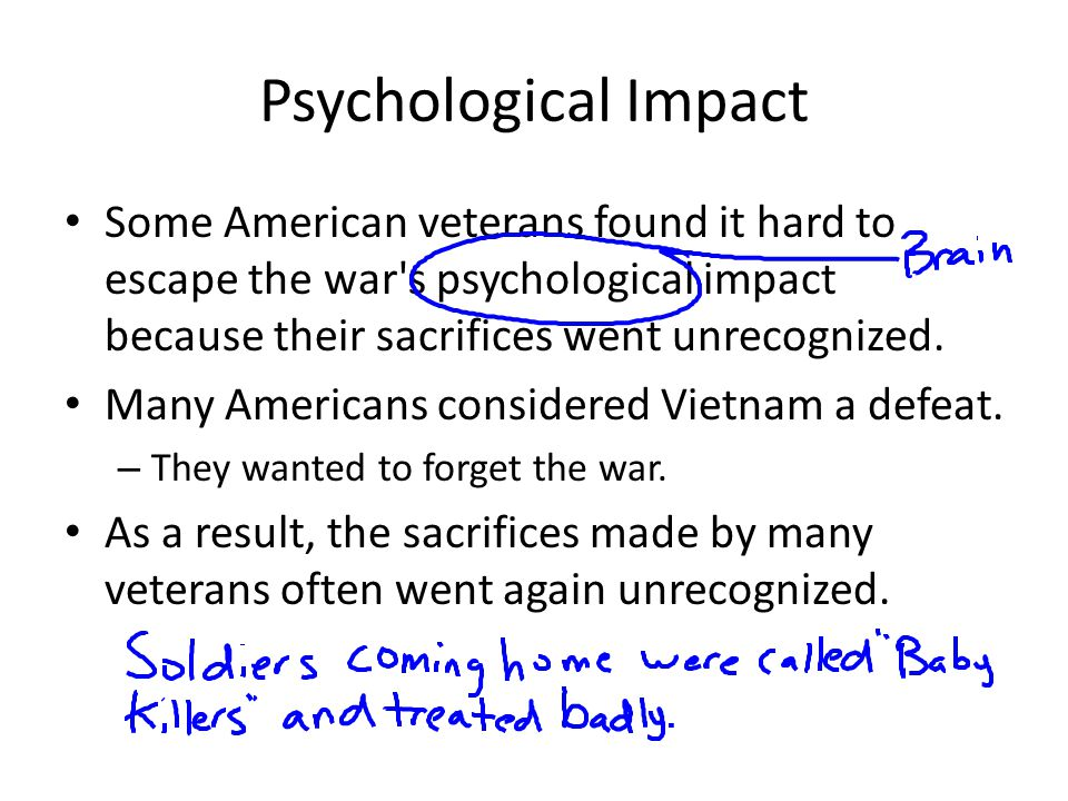 Psychological Impact Some American veterans found it hard to escape the war s psychological impact because their sacrifices went unrecognized.