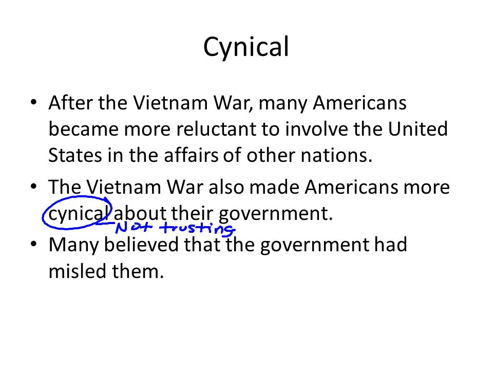 Cynical After the Vietnam War, many Americans became more reluctant to involve the United States in the affairs of other nations.
