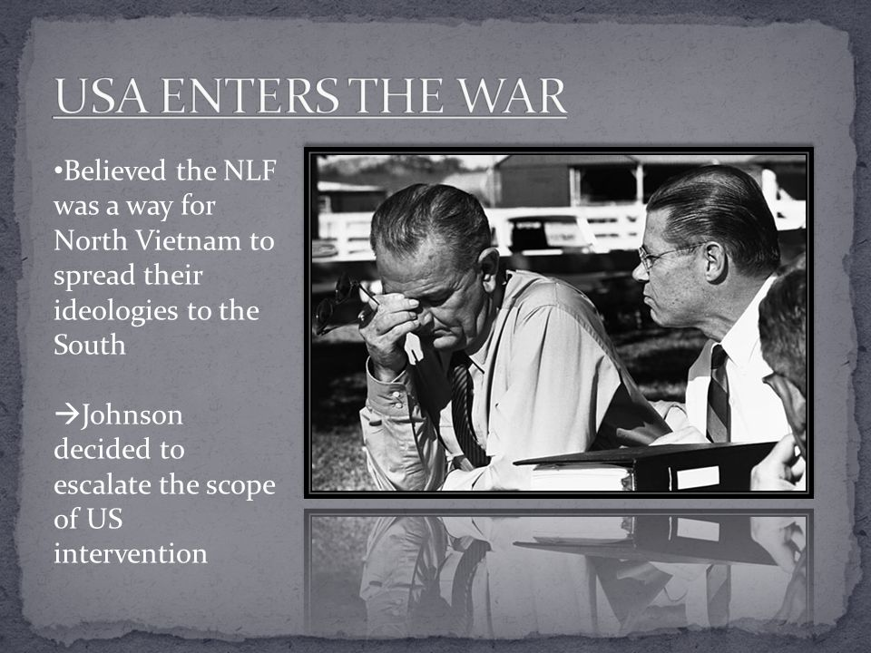 USA ENTERS THE WAR Believed the NLF was a way for North Vietnam to spread their ideologies to the South.