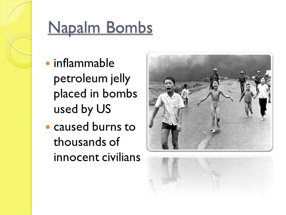 Napalm Bombs inflammable petroleum jelly placed in bombs used by US