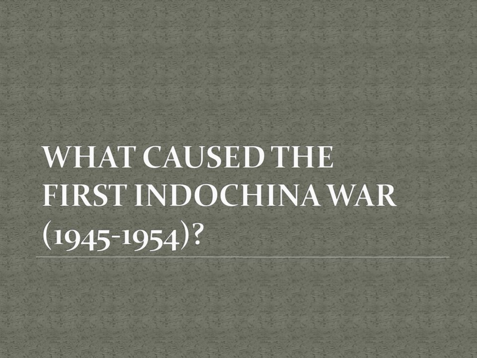 WHAT CAUSED THE FIRST INDOCHINA WAR (1945-1954)