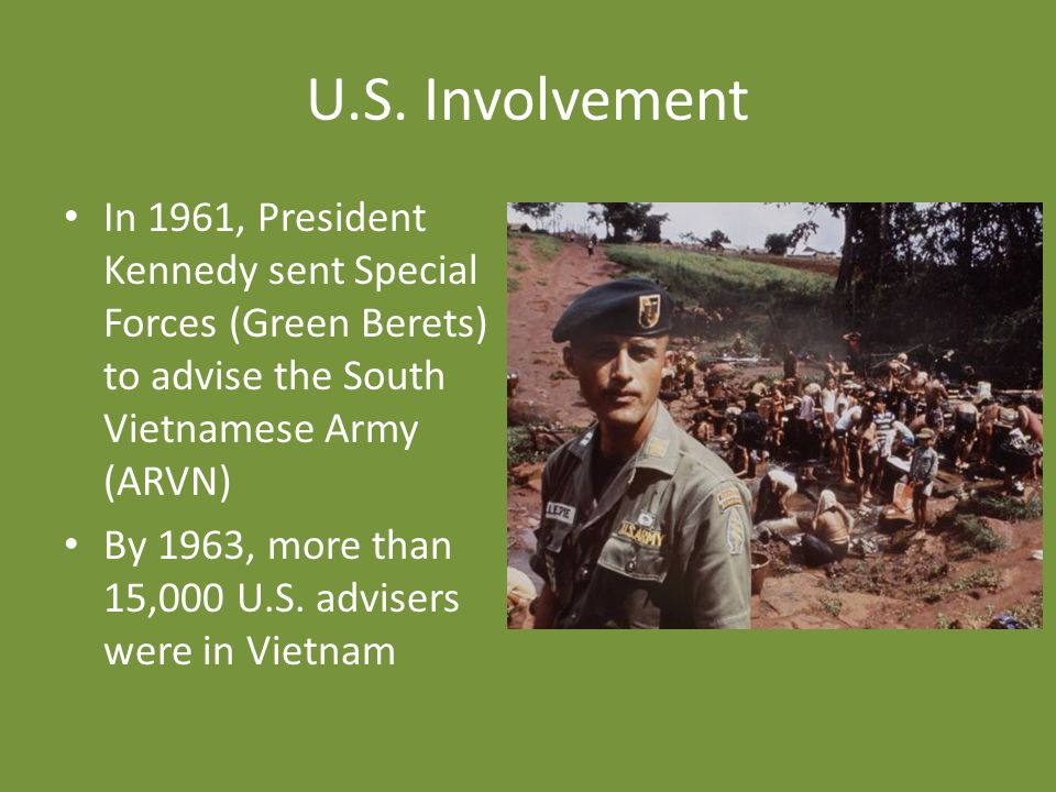 U.S. Involvement In 1961, President Kennedy sent Special Forces (Green Berets) to advise the South Vietnamese Army (ARVN)