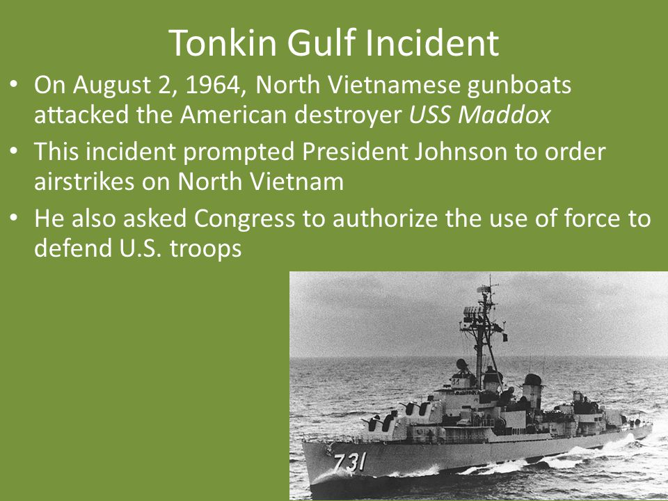 Tonkin Gulf Incident On August 2, 1964, North Vietnamese gunboats attacked the American destroyer USS Maddox.