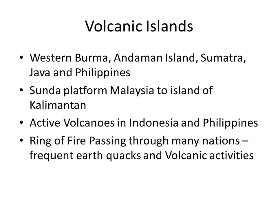 Volcanic Islands Western Burma, Andaman Island, Sumatra, Java and Philippines. Sunda platform Malaysia to island of Kalimantan.