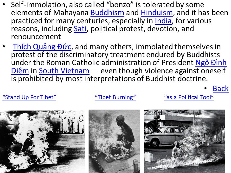 Self-immolation, also called bonzo is tolerated by some elements of Mahayana Buddhism and Hinduism, and it has been practiced for many centuries, especially in India, for various reasons, including Sati, political protest, devotion, and renouncement