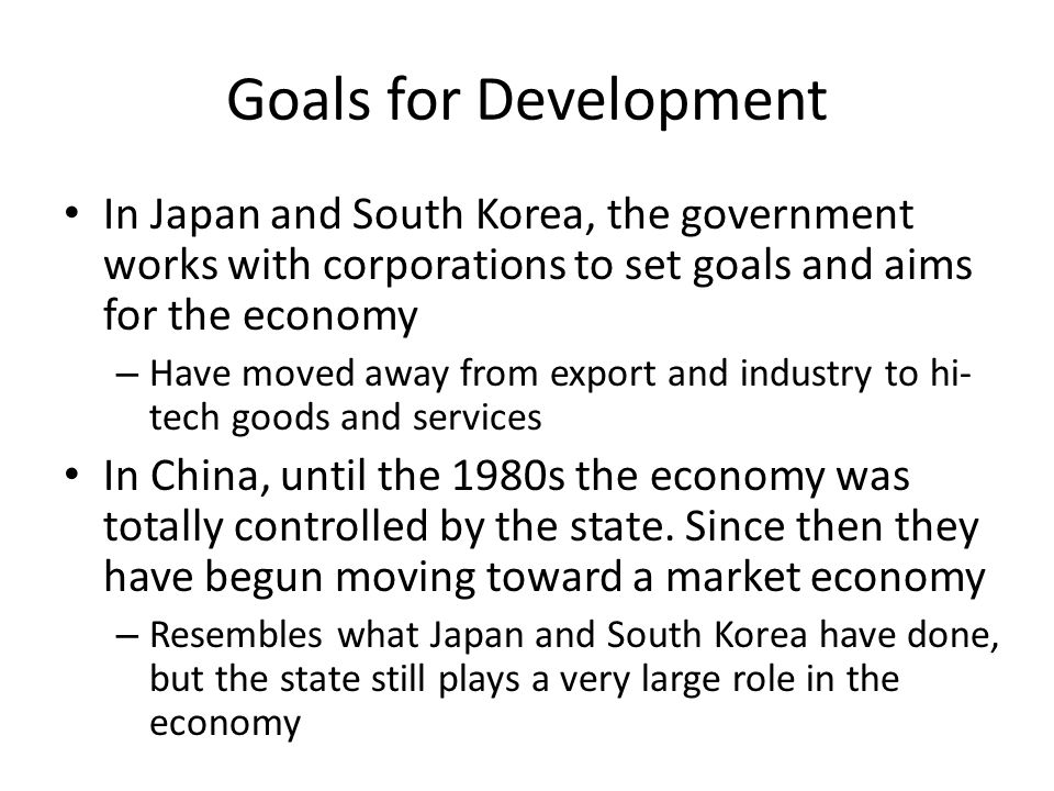 Goals for Development In Japan and South Korea, the government works with corporations to set goals and aims for the economy.