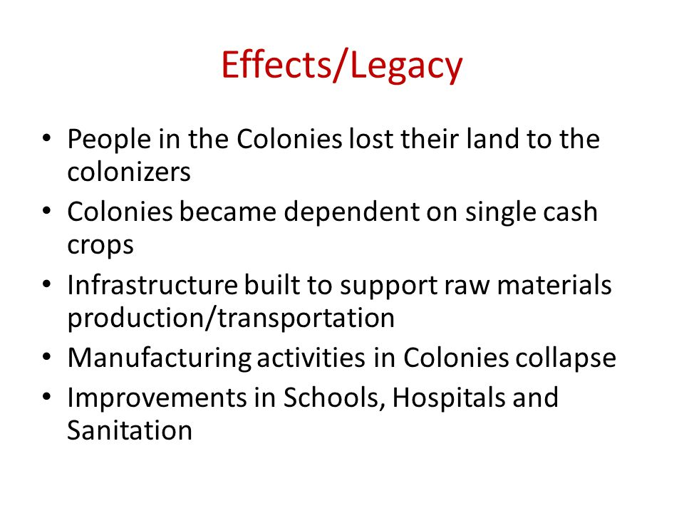 Effects/Legacy People in the Colonies lost their land to the colonizers. Colonies became dependent on single cash crops.