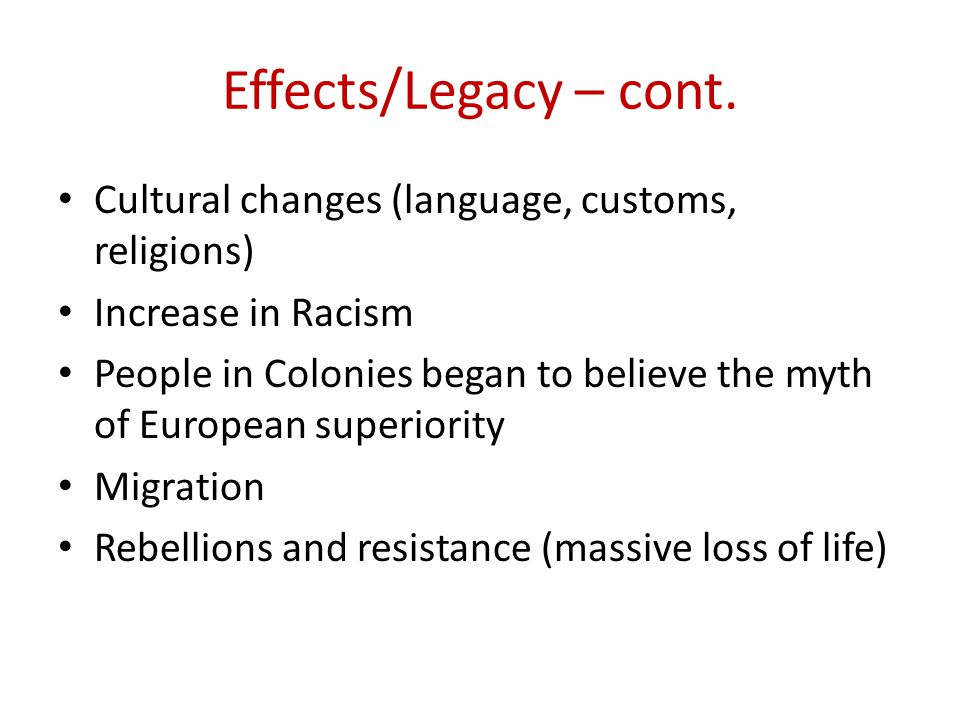 Effects/Legacy – cont. Cultural changes (language, customs, religions)