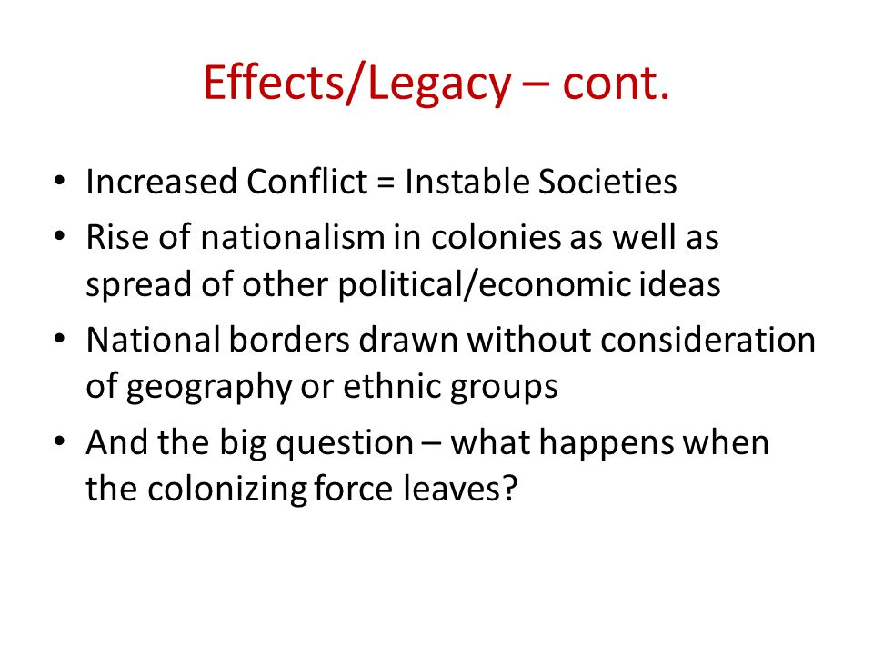 Effects/Legacy – cont. Increased Conflict = Instable Societies