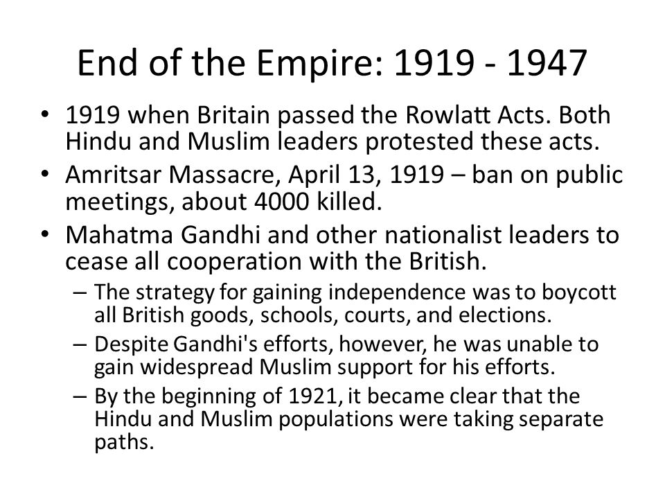 End of the Empire: 1919 - 1947 1919 when Britain passed the Rowlatt Acts. Both Hindu and Muslim leaders protested these acts.