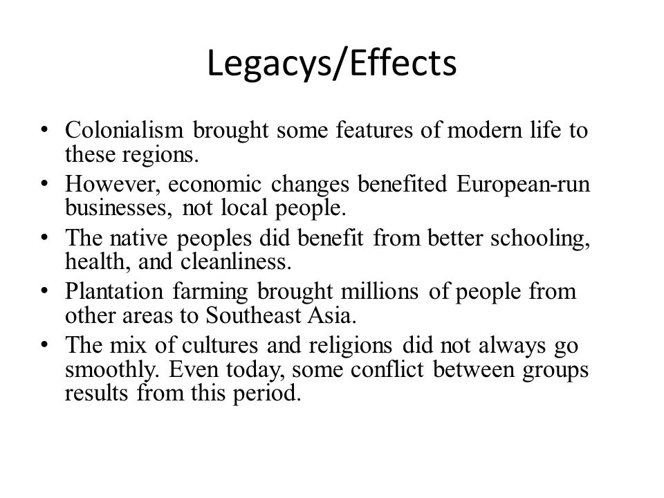 Legacys/Effects Colonialism brought some features of modern life to these regions.