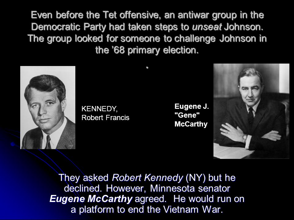 Even before the Tet offensive, an antiwar group in the Democratic Party had taken steps to unseat Johnson. The group looked for someone to challenge Johnson in the '68 primary election. .