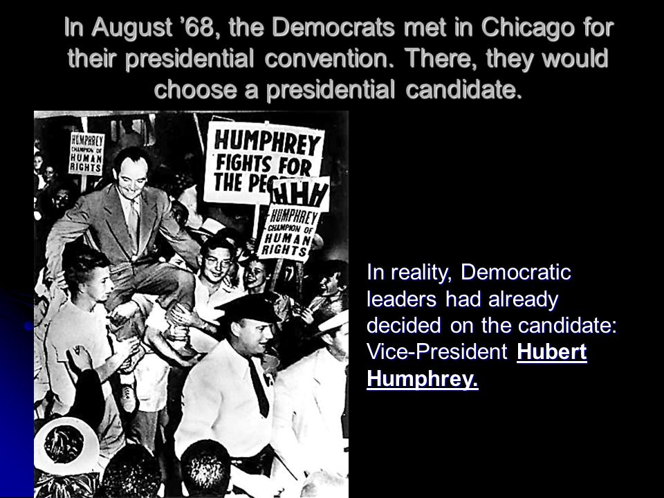 In August '68, the Democrats met in Chicago for their presidential convention. There, they would choose a presidential candidate.