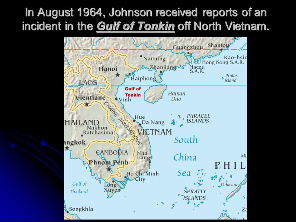 In August 1964, Johnson received reports of an incident in the Gulf of Tonkin off North Vietnam.