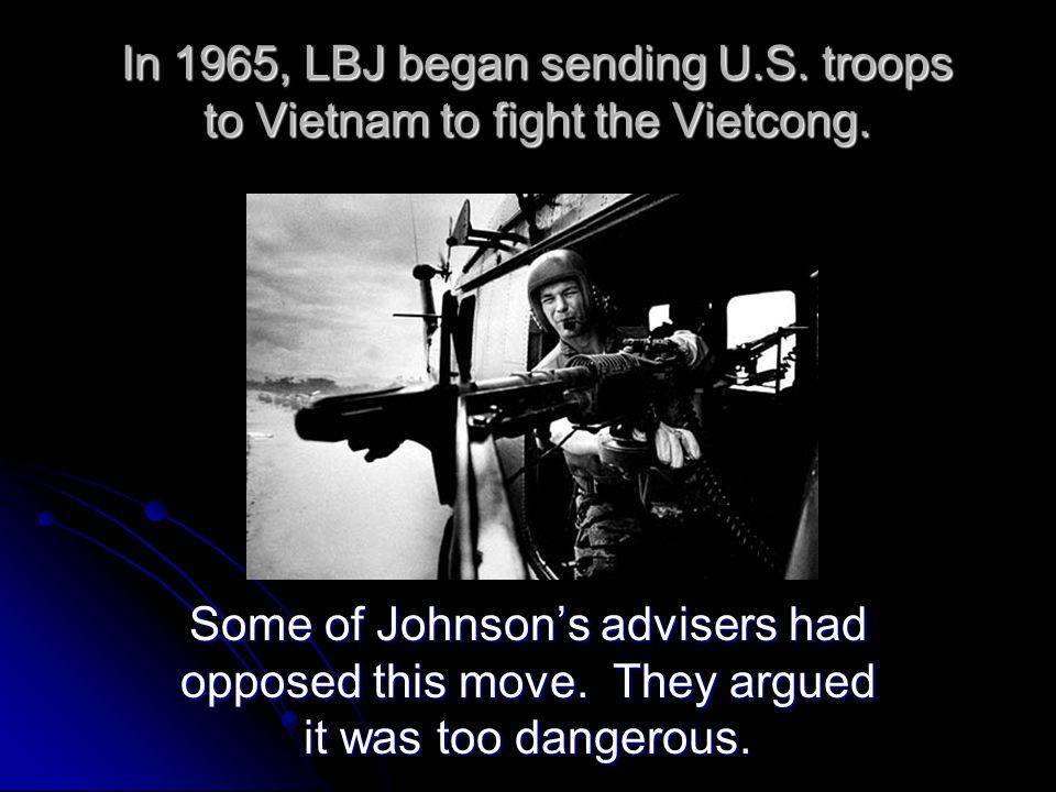 In 1965, LBJ began sending U.S. troops to Vietnam to fight the Vietcong.