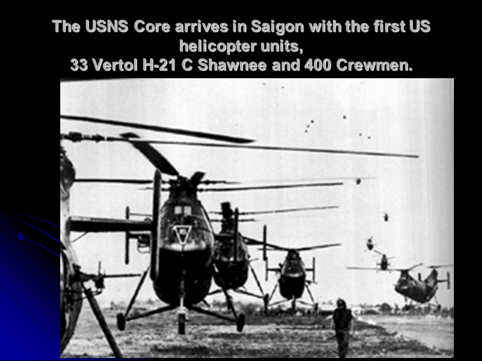 The USNS Core arrives in Saigon with the first US helicopter units, 33 Vertol H-21 C Shawnee and 400 Crewmen.