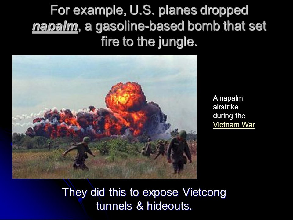 They did this to expose Vietcong tunnels & hideouts.