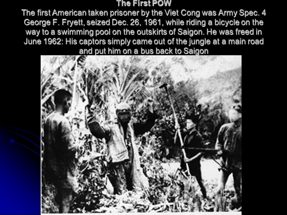 The First POW The first American taken prisoner by the Viet Cong was Army Spec.