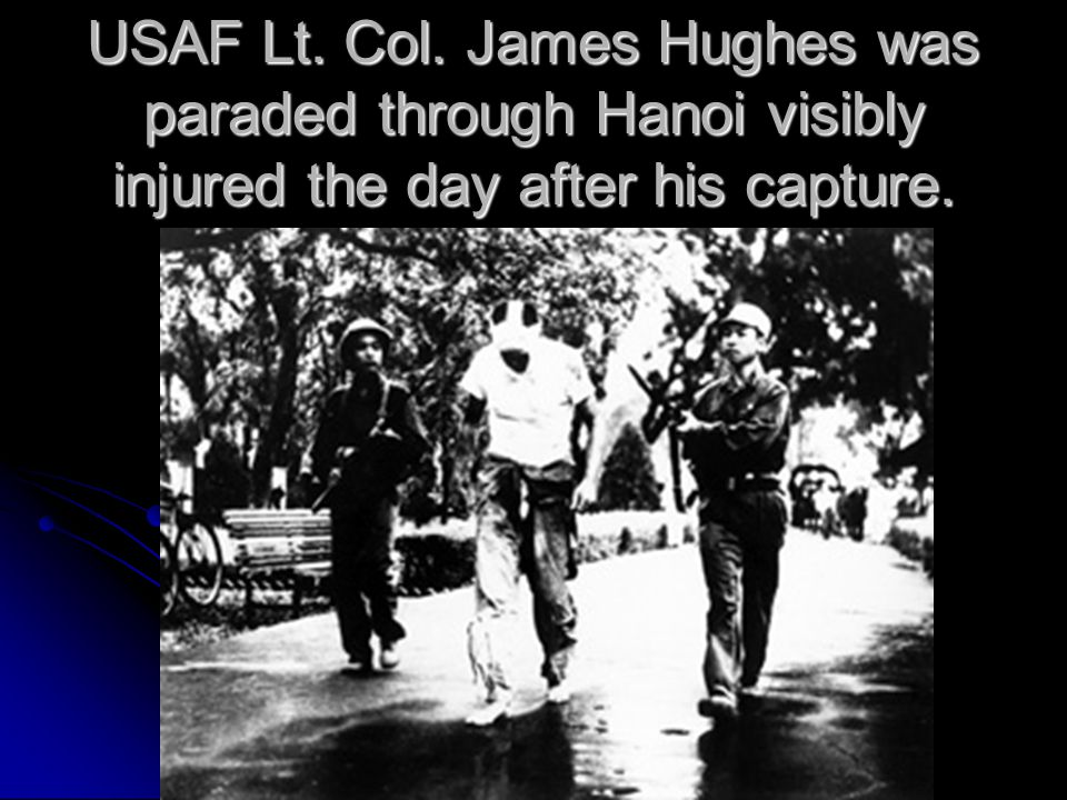 USAF Lt. Col. James Hughes was paraded through Hanoi visibly injured the day after his capture.