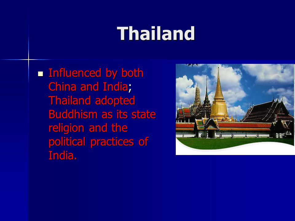 Thailand Influenced by both China and India; Thailand adopted Buddhism as its state religion and the political practices of India.