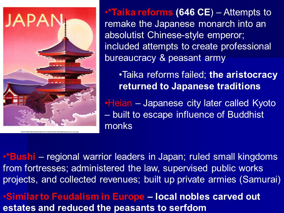 *Taika reforms (646 CE) – Attempts to remake the Japanese monarch into an absolutist Chinese-style emperor; included attempts to create professional bureaucracy & peasant army