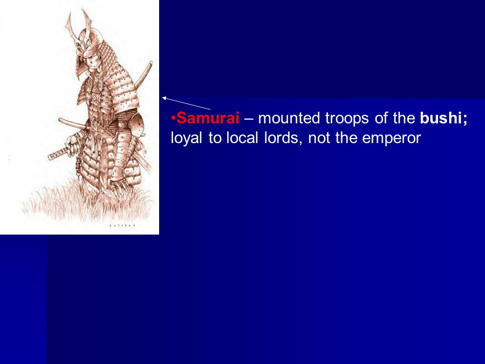 Samurai – mounted troops of the bushi; loyal to local lords, not the emperor